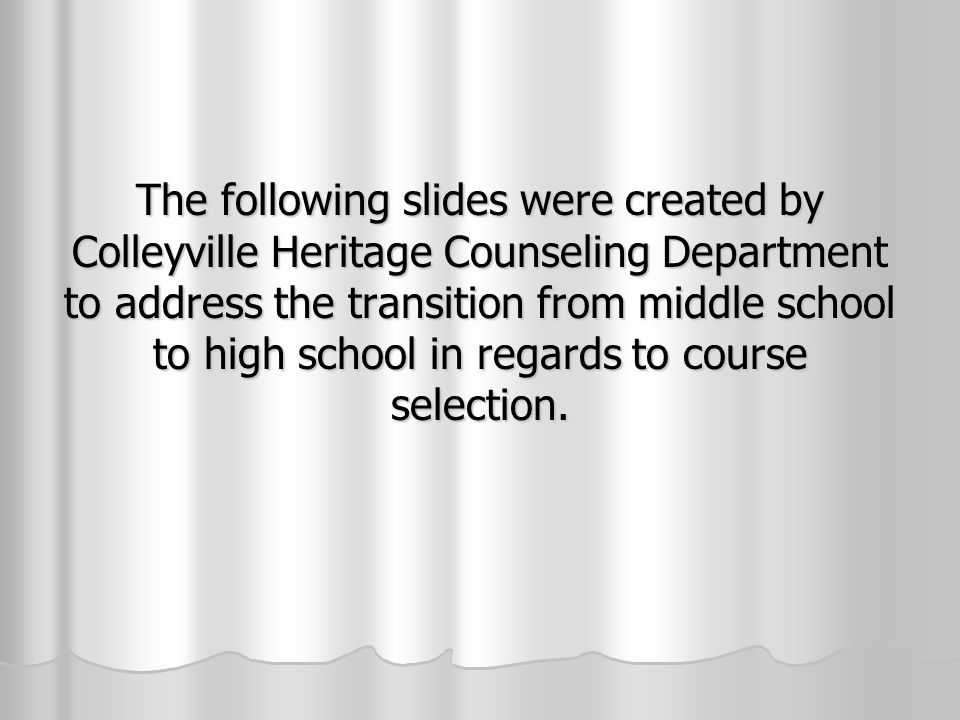 The following slides were created by Colleyville Heritage Counseling Department to address the transition from middle school to high school in regards