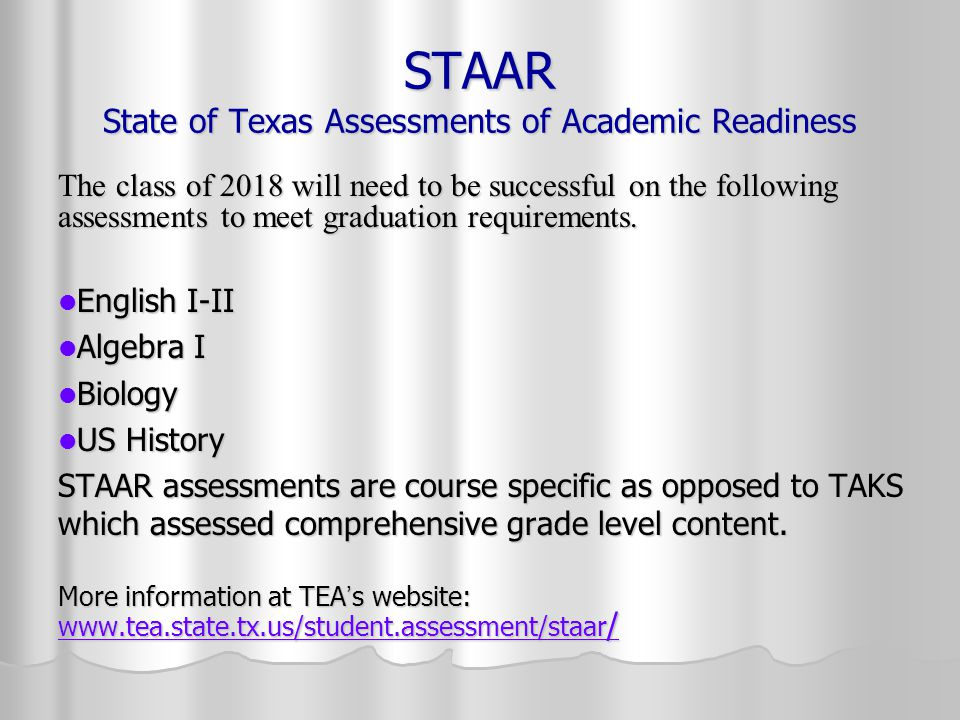 STAAR State of Texas Assessments of Academic Readiness The class of 2018 will need to be successful on the following assessments to meet graduation re