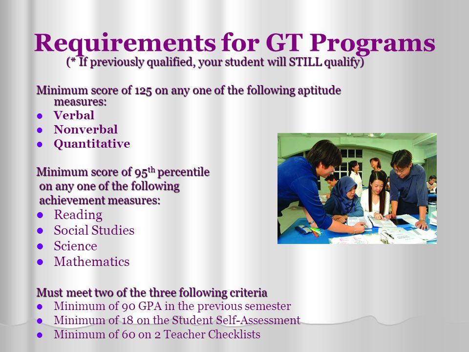 Requirements for GT Programs (* If previously qualified, your student will STILL qualify) Minimum score of 125 on any one of the following aptitude me