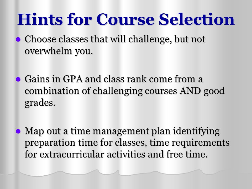 Hints for Course Selection Choose classes that will challenge, but not overwhelm you. Choose classes that will challenge, but not overwhelm you. Gains