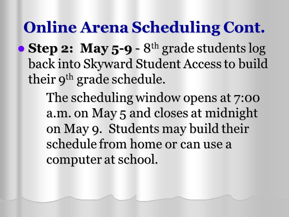 Online Arena Scheduling Cont. Step 2: May 5-9 - 8 th grade students log back into Skyward Student Access to build their 9 th grade schedule. Step 2: M
