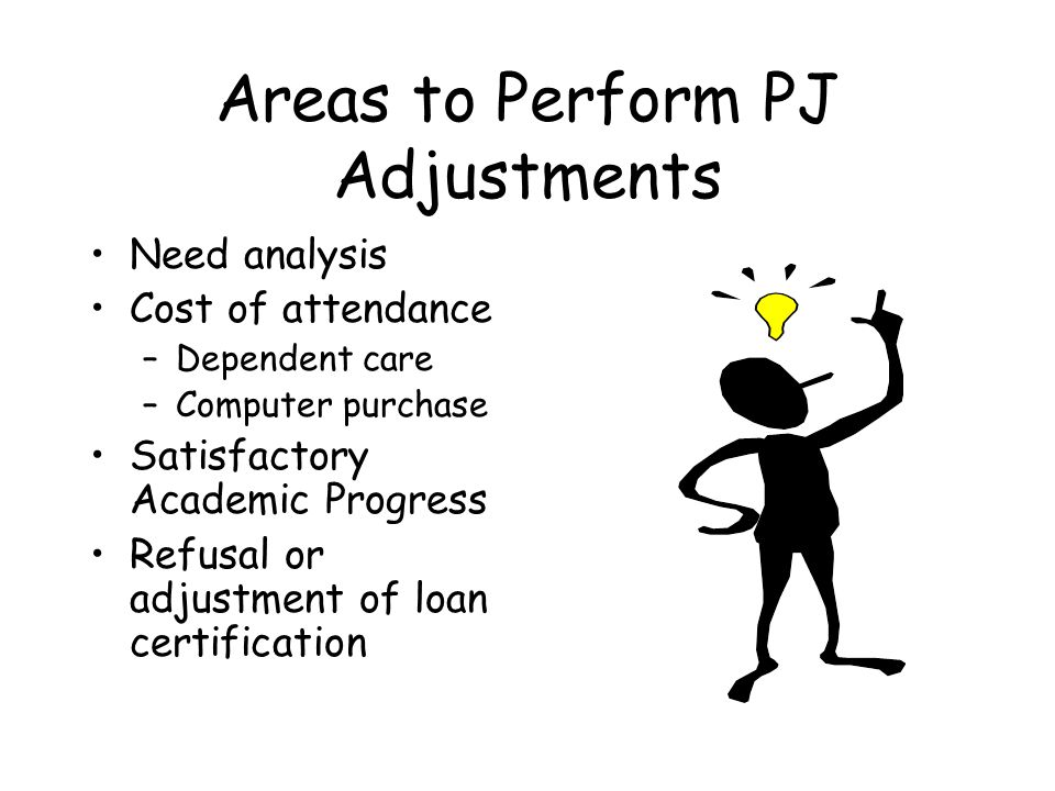 Areas to Perform PJ Adjustments Need analysis Cost of attendance –Dependent care –Computer purchase Satisfactory Academic Progress Refusal or adjustment of loan certification