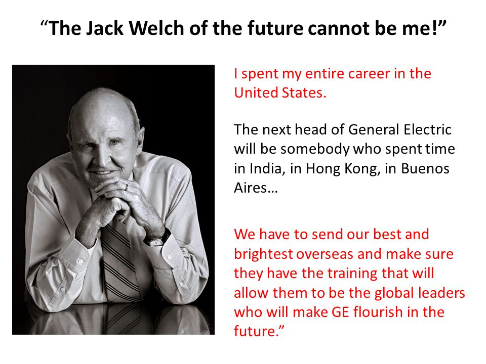 The Jack Welch of the future cannot be me! I spent my entire career in the United States.