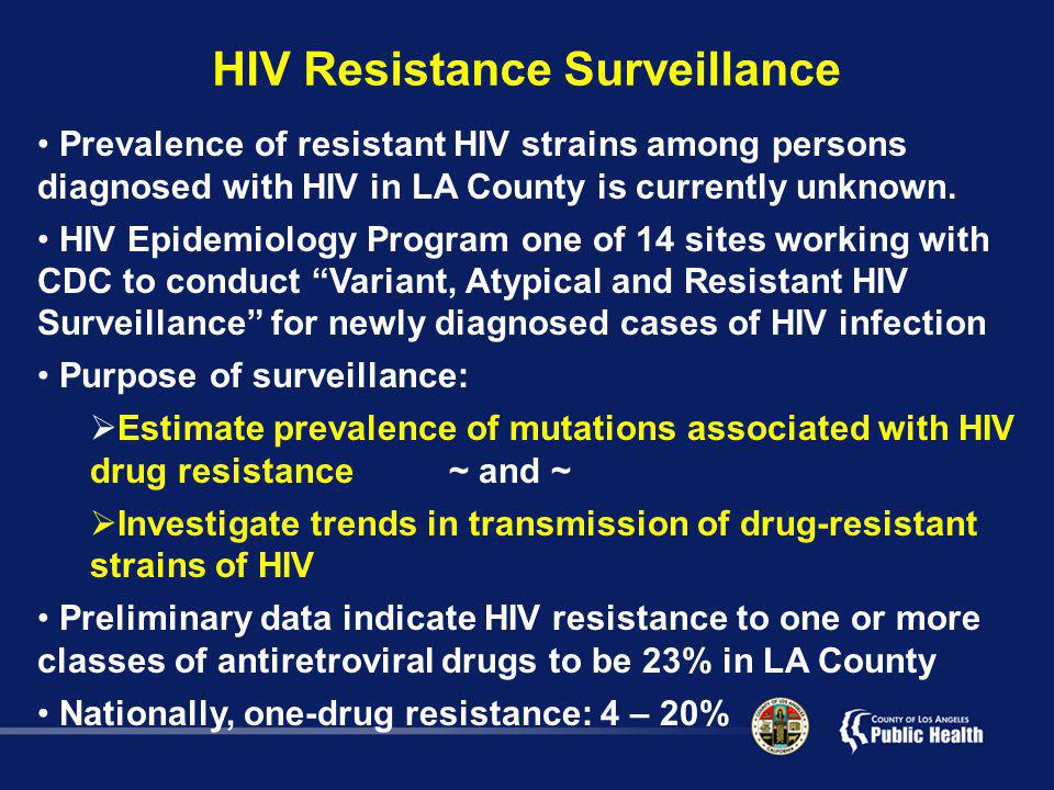 HIV Resistance Surveillance Prevalence of resistant HIV strains among persons diagnosed with HIV in LA County is currently unknown.