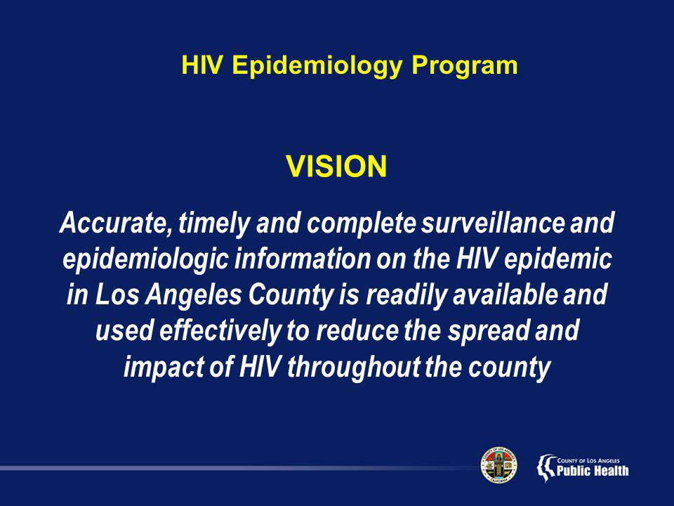 VISION Accurate, timely and complete surveillance and epidemiologic information on the HIV epidemic in Los Angeles County is readily available and used effectively to reduce the spread and impact of HIV throughout the county HIV Epidemiology Program