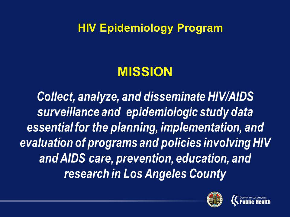 Collect, analyze, and disseminate HIV/AIDS surveillance and epidemiologic study data essential for the planning, implementation, and evaluation of programs and policies involving HIV and AIDS care, prevention, education, and research in Los Angeles County MISSION HIV Epidemiology Program