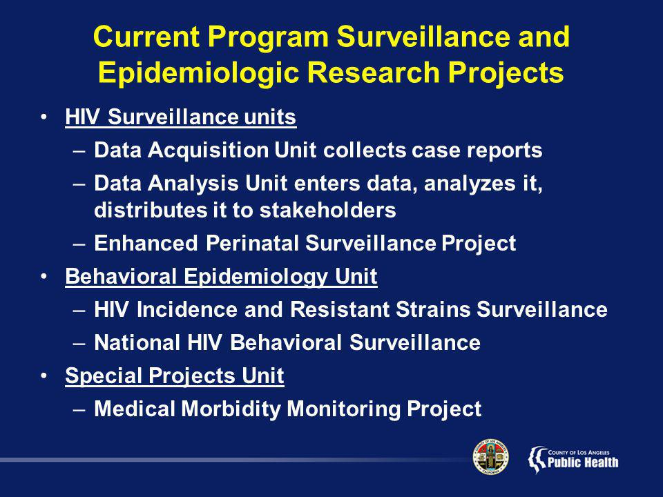 Current Program Surveillance and Epidemiologic Research Projects HIV Surveillance units –Data Acquisition Unit collects case reports –Data Analysis Unit enters data, analyzes it, distributes it to stakeholders –Enhanced Perinatal Surveillance Project Behavioral Epidemiology Unit –HIV Incidence and Resistant Strains Surveillance –National HIV Behavioral Surveillance Special Projects Unit –Medical Morbidity Monitoring Project