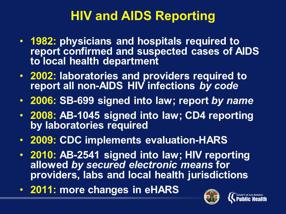 HIV and AIDS Reporting 1982: physicians and hospitals required to report confirmed and suspected cases of AIDS to local health department 2002: laboratories and providers required to report all non-AIDS HIV infections by code 2006: SB-699 signed into law; report by name 2008: AB-1045 signed into law; CD4 reporting by laboratories required 2009: CDC implements evaluation-HARS 2010: AB-2541 signed into law; HIV reporting allowed by secured electronic means for providers, labs and local health jurisdictions 2011: more changes in eHARS