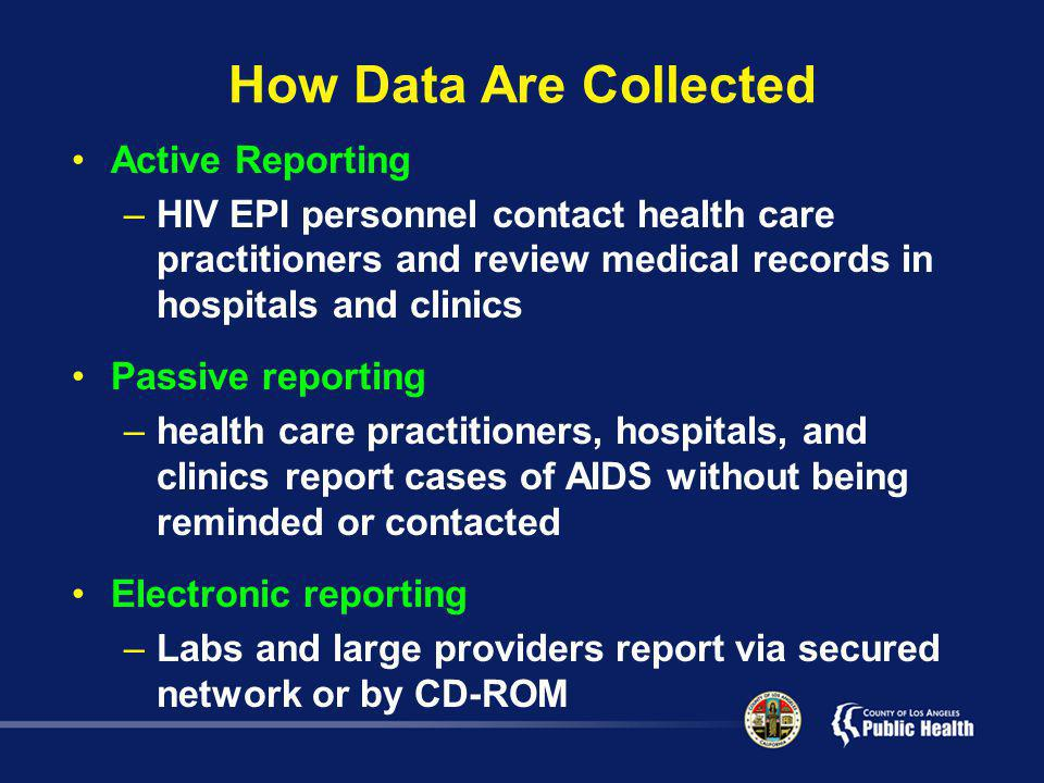 How Data Are Collected Active Reporting –HIV EPI personnel contact health care practitioners and review medical records in hospitals and clinics Passive reporting –health care practitioners, hospitals, and clinics report cases of AIDS without being reminded or contacted Electronic reporting –Labs and large providers report via secured network or by CD-ROM
