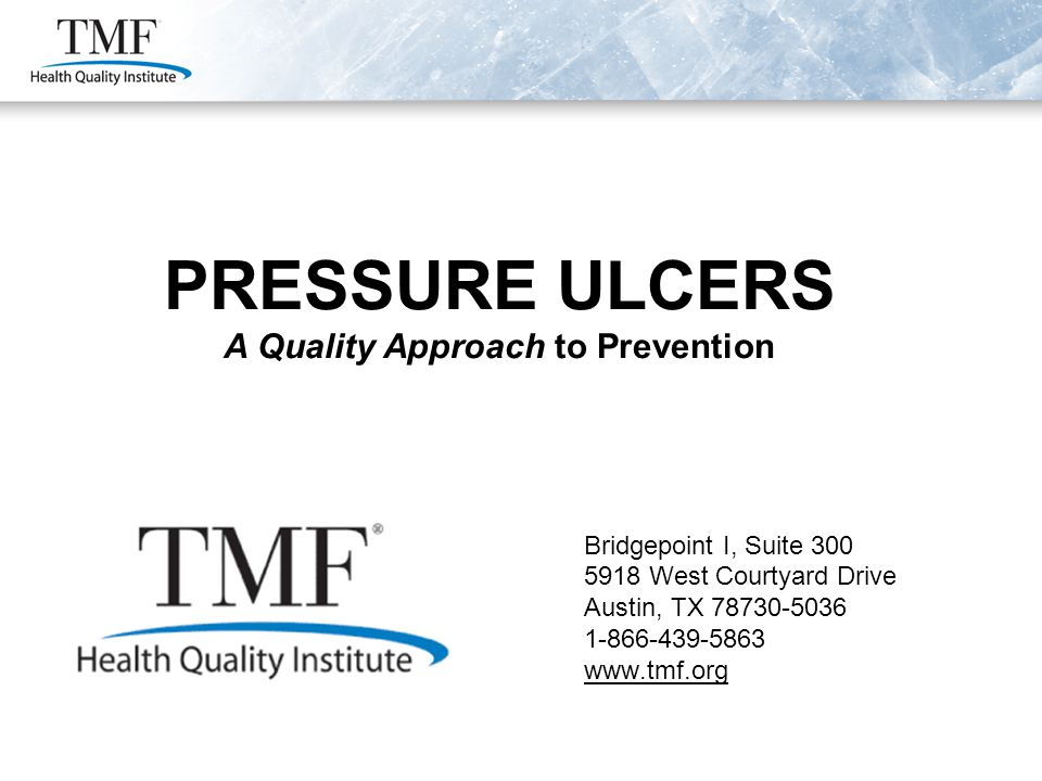 PRESSURE ULCERS A Quality Approach to Prevention Bridgepoint I, Suite 300 5918 West Courtyard Drive Austin, TX 78730-5036 1-866-439-5863 www.tmf.org P