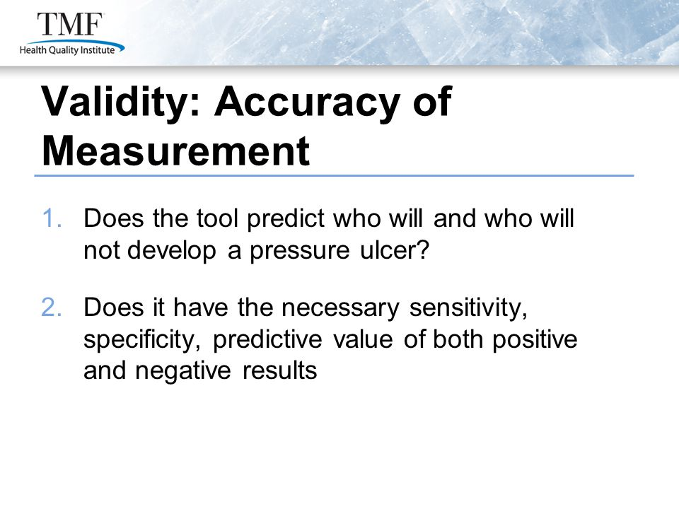 Validity: Accuracy of Measurement 1.Does the tool predict who will and who will not develop a pressure ulcer? 2.Does it have the necessary sensitivity