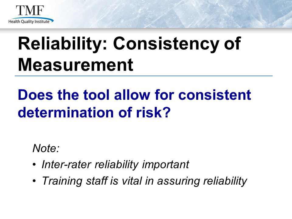 Does the tool allow for consistent determination of risk? Note: Inter-rater reliability important Training staff is vital in assuring reliability Reli