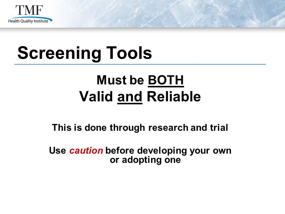 Screening Tools Must be BOTH Valid and Reliable This is done through research and trial Use caution before developing your own or adopting one