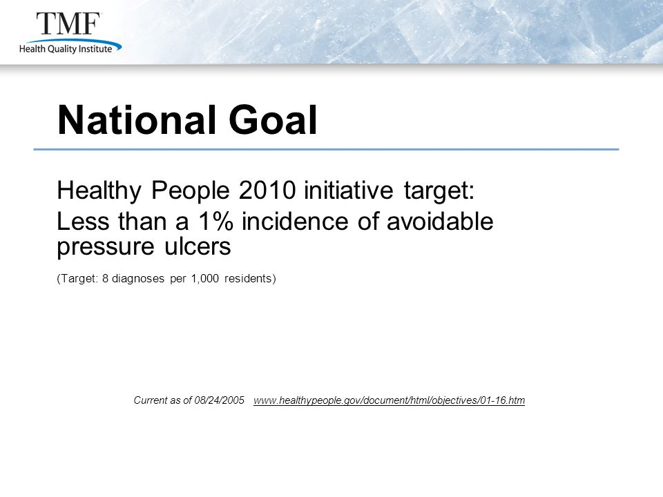 National Goal Healthy People 2010 initiative target: Less than a 1% incidence of avoidable pressure ulcers (Target: 8 diagnoses per 1,000 residents) C