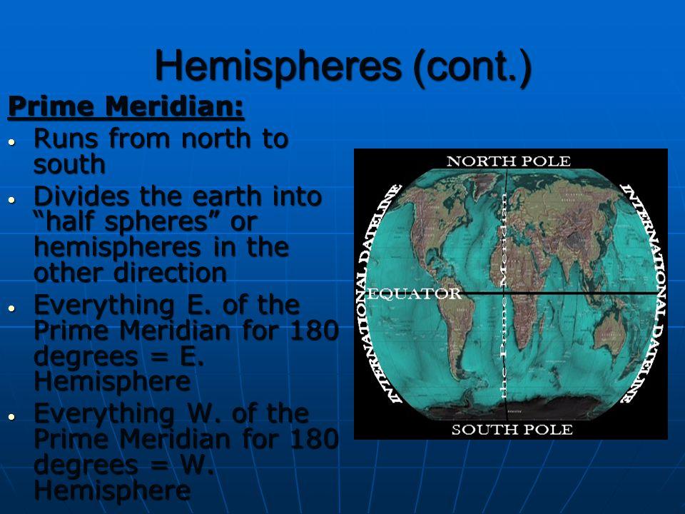 "Hemispheres (cont.) Prime Meridian: Runs from north to south Runs from north to south Divides the earth into ""half spheres"" or hemispheres in the othe"