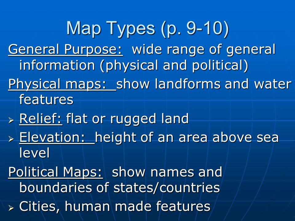 Map Types (p. 9-10) General Purpose: wide range of general information (physical and political) Physical maps: show landforms and water features  Rel