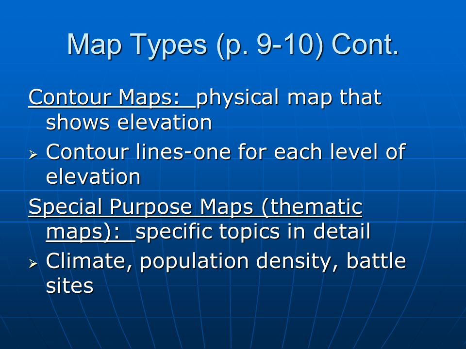 Map Types (p. 9-10) Cont. Contour Maps: physical map that shows elevation  Contour lines-one for each level of elevation Special Purpose Maps (themat