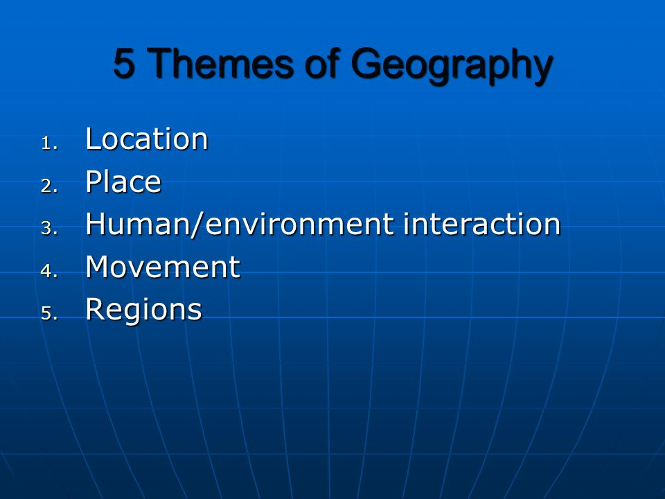 5 Themes of Geography 1. Location 2. Place 3. Human/environment interaction 4. Movement 5. Regions