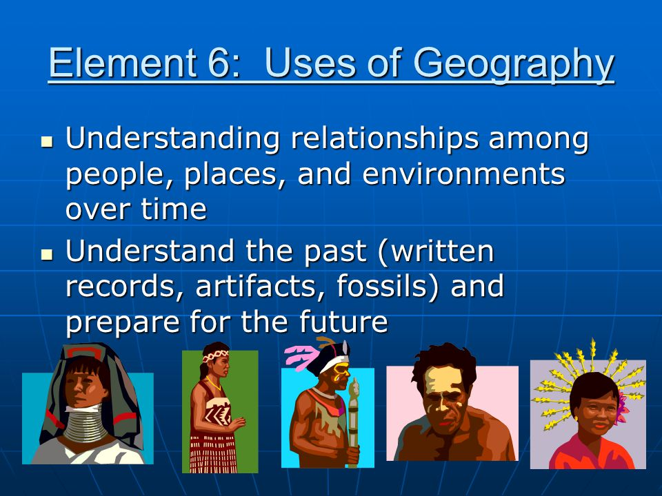 Element 6: Uses of Geography Understanding relationships among people, places, and environments over time Understanding relationships among people, pl
