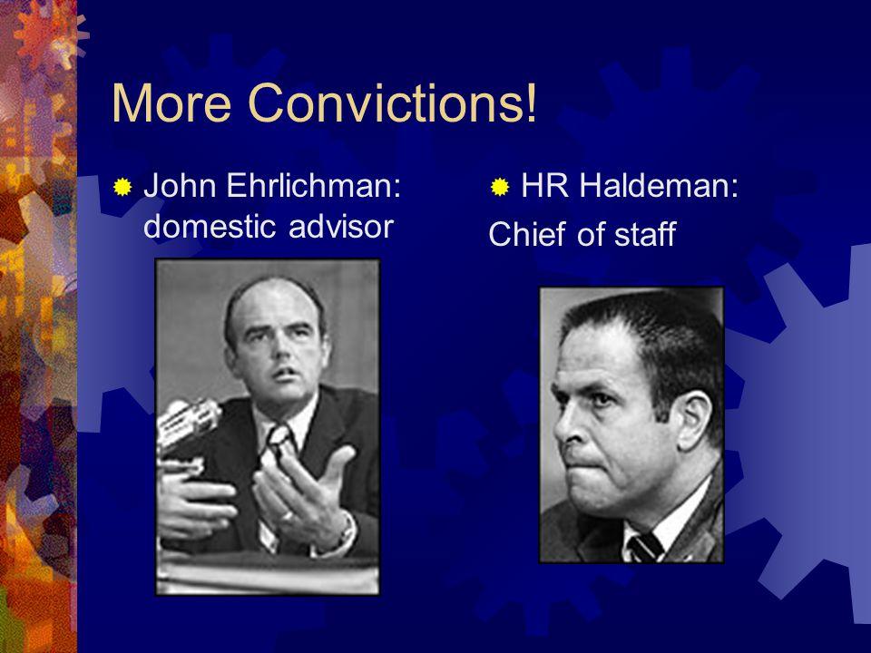 More Convictions!  John Ehrlichman: domestic advisor  HR Haldeman: Chief of staff