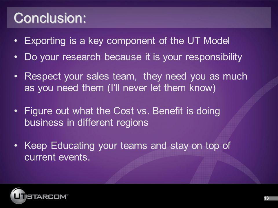 13 Conclusion: Conclusion: Exporting is a key component of the UT Model Do your research because it is your responsibility Respect your sales team, th