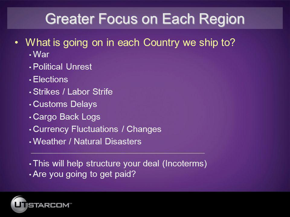 Greater Focus on Each Region What is going on in each Country we ship to? War Political Unrest Elections Strikes / Labor Strife Customs Delays Cargo B