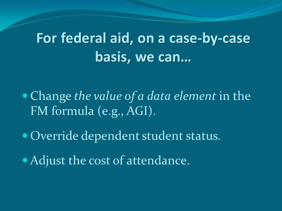 For federal aid, on a case-by-case basis, we can… Change the value of a data element in the FM formula (e.g., AGI).