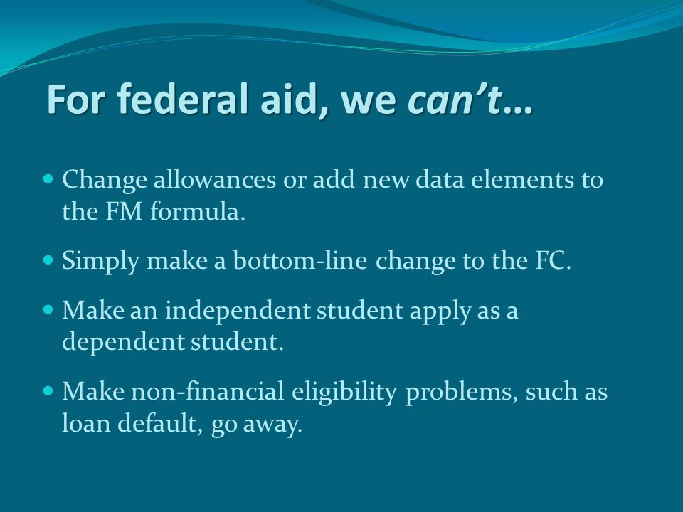 For federal aid, we can't… Change allowances or add new data elements to the FM formula.