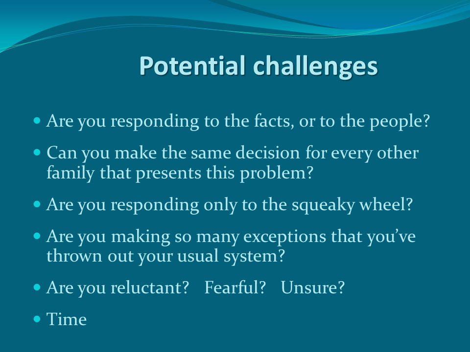 Potential challenges Are you responding to the facts, or to the people.