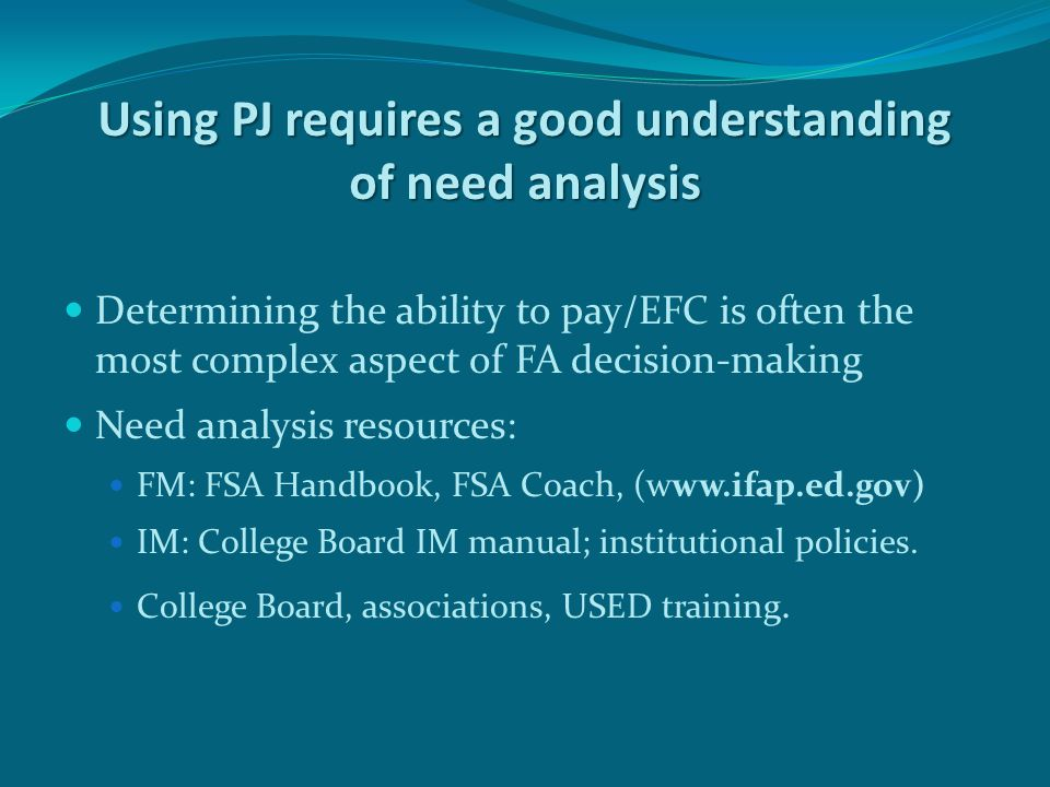Using PJ requires a good understanding of need analysis Determining the ability to pay/EFC is often the most complex aspect of FA decision-making Need analysis resources: FM: FSA Handbook, FSA Coach, (www.ifap.ed.gov) IM: College Board IM manual; institutional policies.