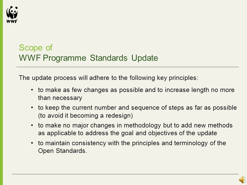 The WWF Programme Standards Update Goal By July 2011 the Programme Standards guidelines and tools are updated and improved to increase their relevance and usability in the WWF Network.