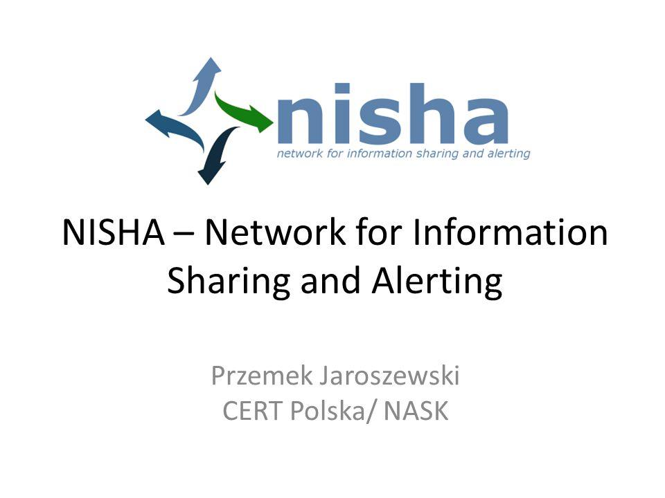 NISHA – Network for Information Sharing and Alerting Przemek Jaroszewski CERT Polska/ NASK