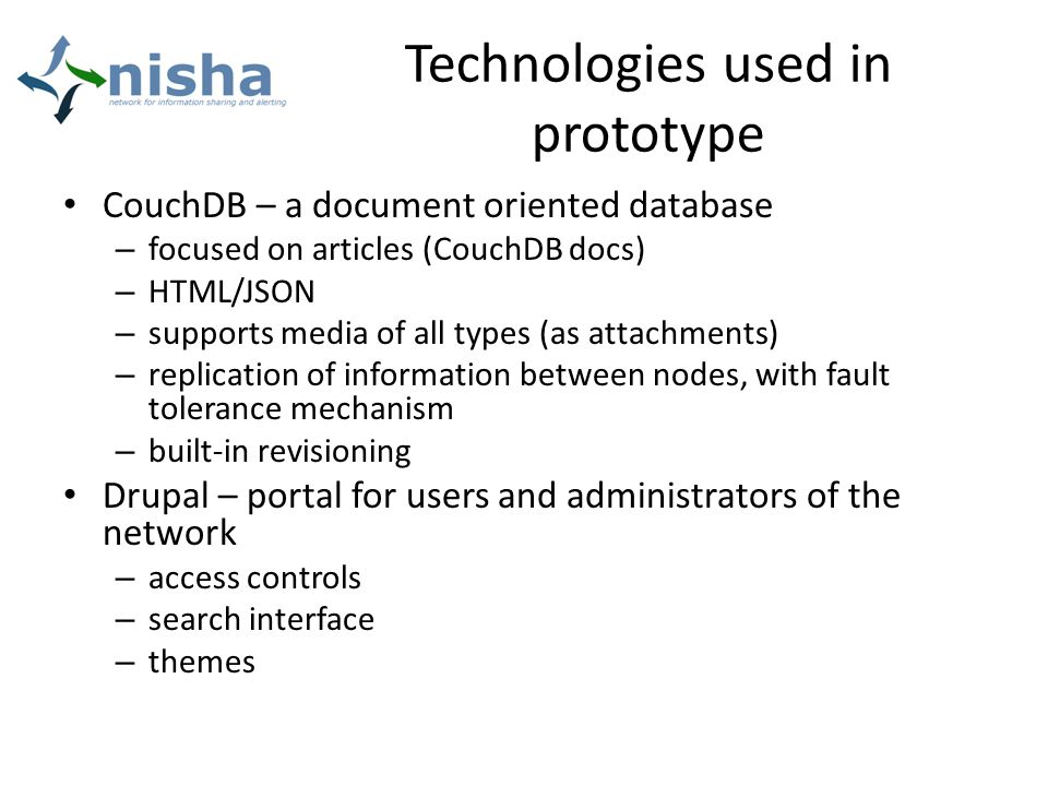 Technologies used in prototype CouchDB – a document oriented database – focused on articles (CouchDB docs) – HTML/JSON – supports media of all types (as attachments) – replication of information between nodes, with fault tolerance mechanism – built-in revisioning Drupal – portal for users and administrators of the network – access controls – search interface – themes