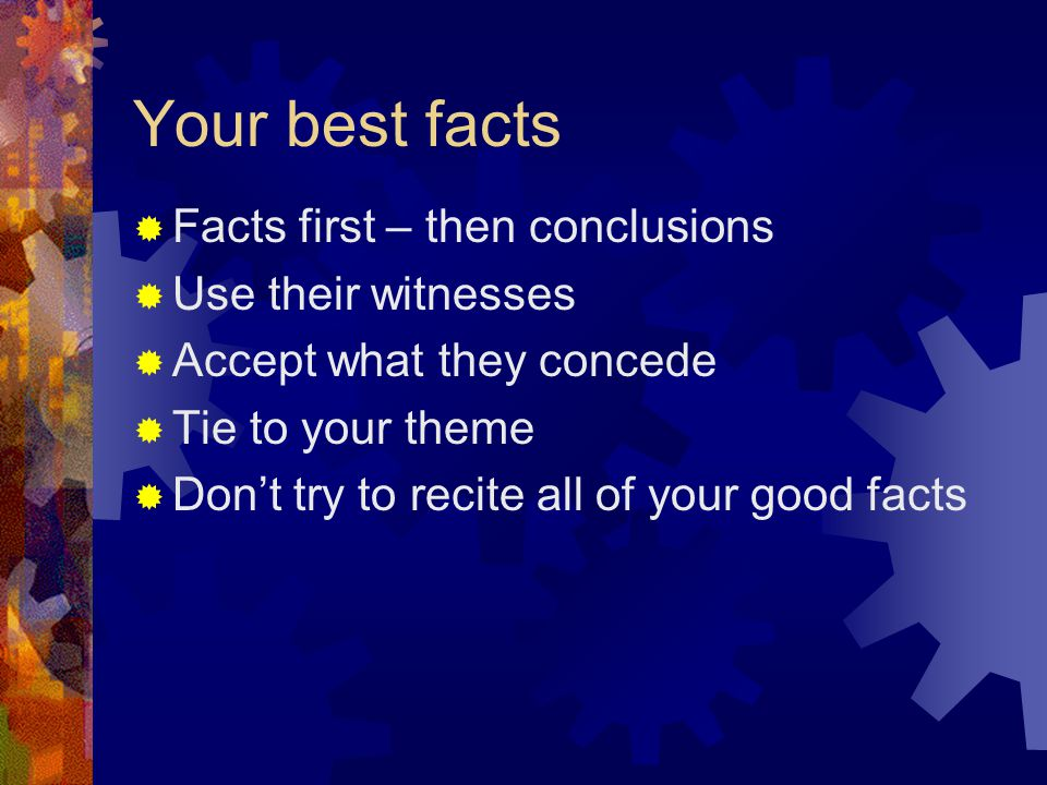 Your best facts  Facts first – then conclusions  Use their witnesses  Accept what they concede  Tie to your theme  Don't try to recite all of you