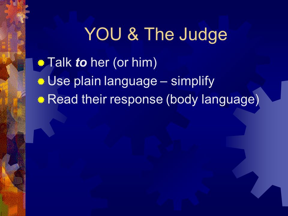 YOU & The Judge  Talk to her (or him)  Use plain language – simplify  Read their response (body language)