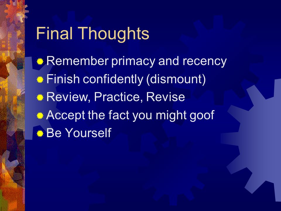 Final Thoughts  Remember primacy and recency  Finish confidently (dismount)  Review, Practice, Revise  Accept the fact you might goof  Be Yourself