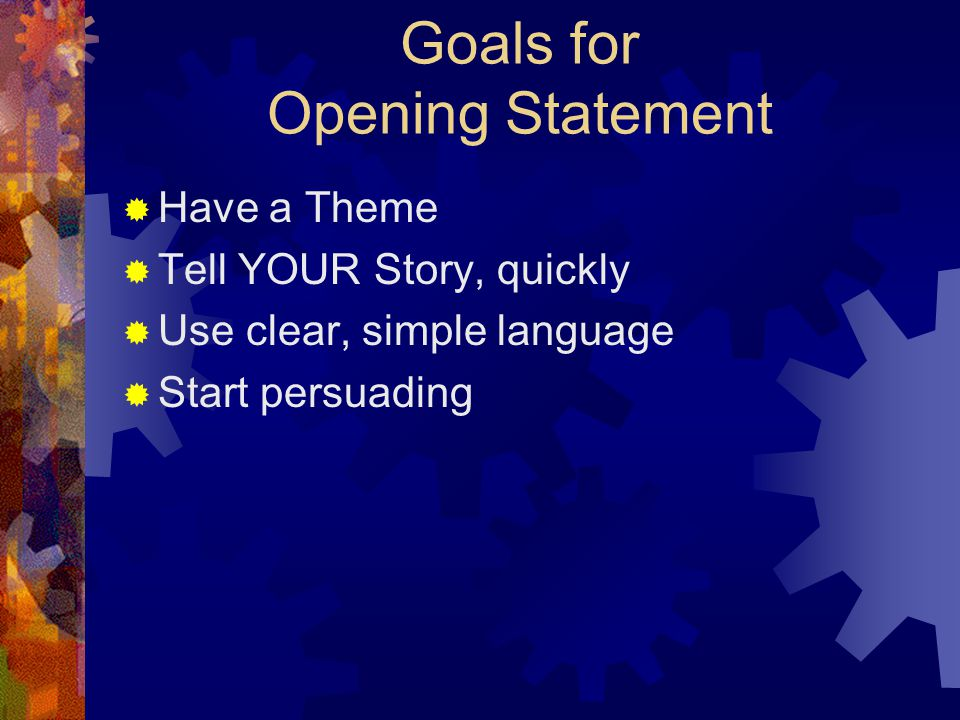 Goals for Opening Statement  Have a Theme  Tell YOUR Story, quickly  Use clear, simple language  Start persuading