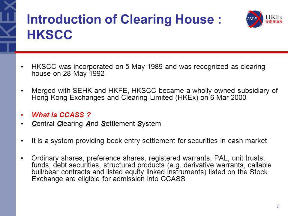 3 HKSCC was incorporated on 5 May 1989 and was recognized as clearing house on 28 May 1992 Merged with SEHK and HKFE, HKSCC became a wholly owned subs