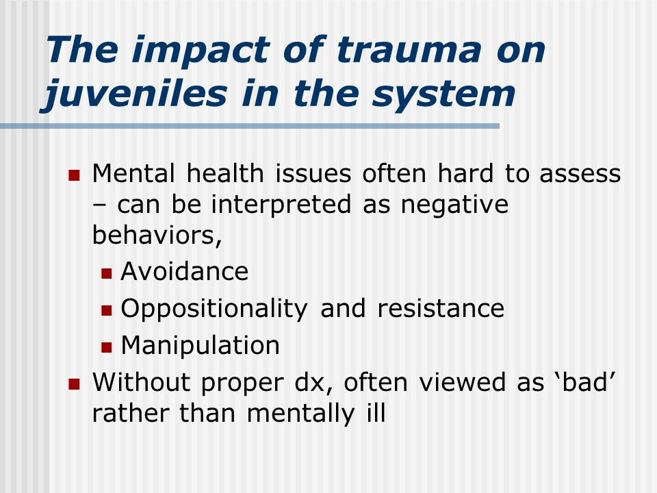 The impact of trauma on juveniles in the system Mental health issues often hard to assess – can be interpreted as negative behaviors, Avoidance Oppositionality and resistance Manipulation Without proper dx, often viewed as 'bad' rather than mentally ill