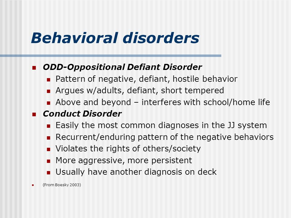 Behavioral disorders ODD-Oppositional Defiant Disorder Pattern of negative, defiant, hostile behavior Argues w/adults, defiant, short tempered Above and beyond – interferes with school/home life Conduct Disorder Easily the most common diagnoses in the JJ system Recurrent/enduring pattern of the negative behaviors Violates the rights of others/society More aggressive, more persistent Usually have another diagnosis on deck (From Boesky 2003)
