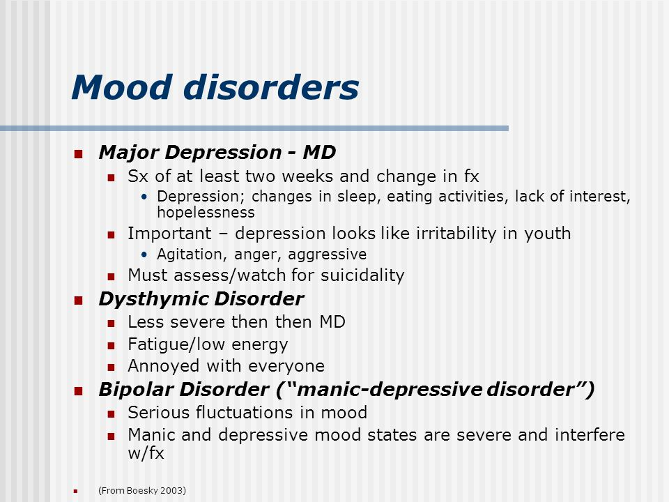 Mood disorders Major Depression - MD Sx of at least two weeks and change in fx Depression; changes in sleep, eating activities, lack of interest, hopelessness Important – depression looks like irritability in youth Agitation, anger, aggressive Must assess/watch for suicidality Dysthymic Disorder Less severe then then MD Fatigue/low energy Annoyed with everyone Bipolar Disorder ( manic-depressive disorder ) Serious fluctuations in mood Manic and depressive mood states are severe and interfere w/fx (From Boesky 2003)