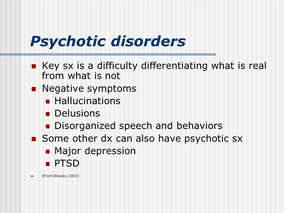 Psychotic disorders Key sx is a difficulty differentiating what is real from what is not Negative symptoms Hallucinations Delusions Disorganized speech and behaviors Some other dx can also have psychotic sx Major depression PTSD (From Boesky 2003)