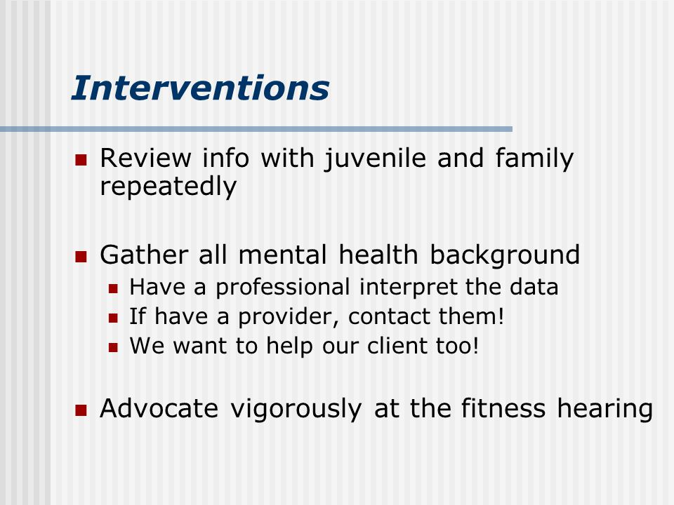 Interventions Review info with juvenile and family repeatedly Gather all mental health background Have a professional interpret the data If have a provider, contact them.