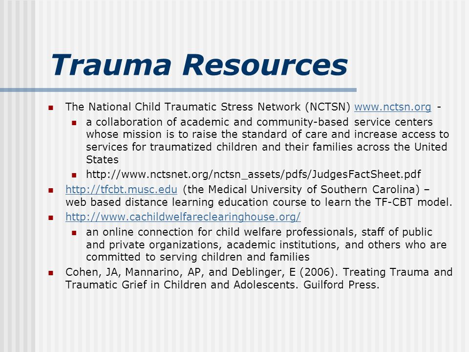 Trauma Resources The National Child Traumatic Stress Network (NCTSN) www.nctsn.org -www.nctsn.org a collaboration of academic and community-based service centers whose mission is to raise the standard of care and increase access to services for traumatized children and their families across the United States http://www.nctsnet.org/nctsn_assets/pdfs/JudgesFactSheet.pdf http://tfcbt.musc.edu (the Medical University of Southern Carolina) – web based distance learning education course to learn the TF-CBT model.