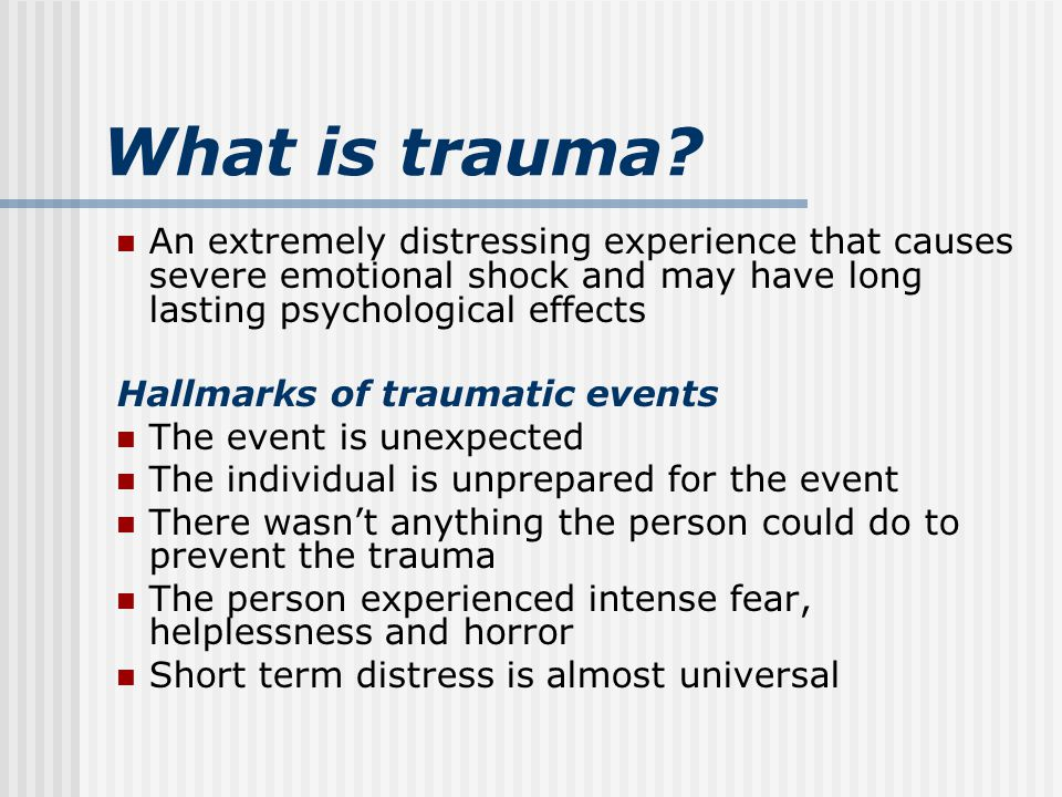 Types of trauma – your clients Acute Traumatic Event-occur at a particular time and place and are usually short-lived Chronic Traumatic Situations-occurs repeatedly over long periods of time Complex Trauma-simultaneous or sequential occurrences of abuse, neglect, DV, community violence, war, etc that disrupts a adolescents/child's security with primary caregivers