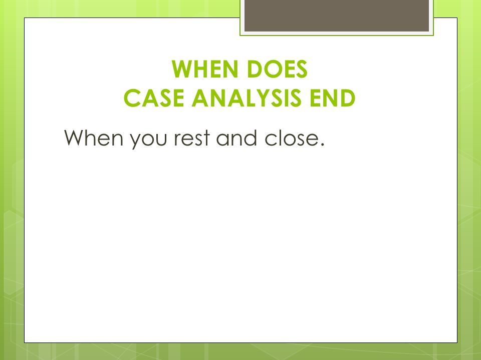 WHEN DOES CASE ANALYSIS END When you rest and close.