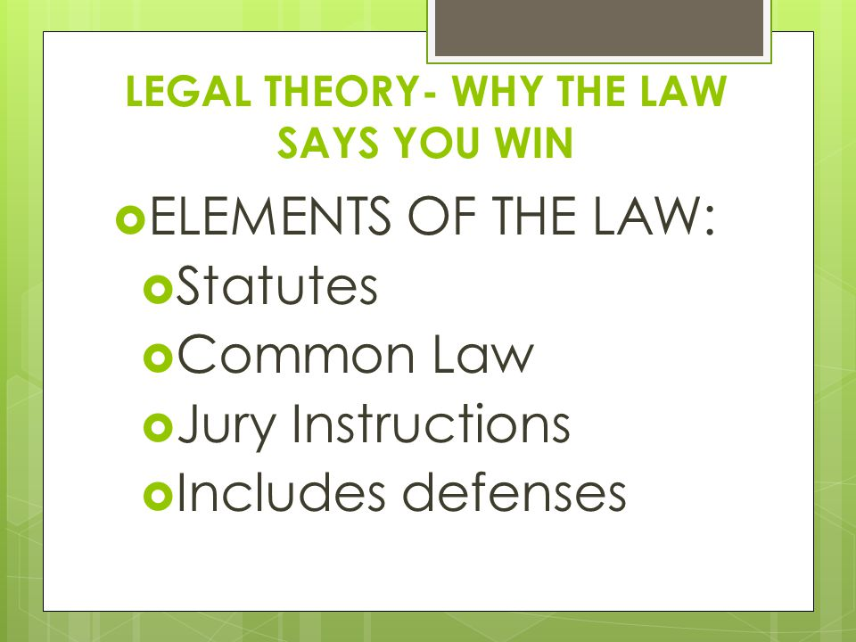 LEGAL THEORY- WHY THE LAW SAYS YOU WIN  ELEMENTS OF THE LAW:  Statutes  Common Law  Jury Instructions  Includes defenses