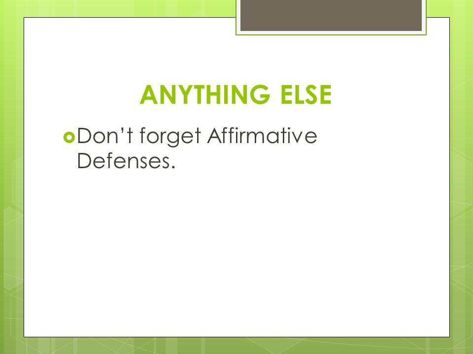 ANYTHING ELSE  Don't forget Affirmative Defenses.