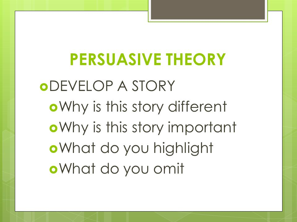 PERSUASIVE THEORY  DEVELOP A STORY  Why is this story different  Why is this story important  What do you highlight  What do you omit