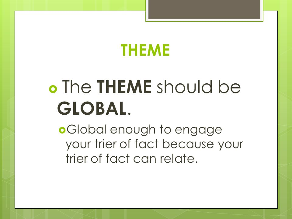 THEME  The THEME should be GLOBAL.  Global enough to engage your trier of fact because your trier of fact can relate.